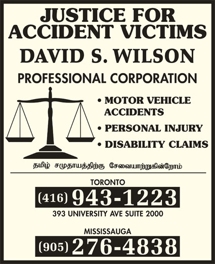 Wilson David S (416-943-1223) - Display Ad - JUSTICE FOR ACCIDENT VICTIMS DAVID S. WILSON PROFESSIONAL CORPORATION MOTOR VEHICLE ACCIDENTS PERSONAL INJURY DISABILITY CLAIMS TORONTO (416) 943-1223 393 UNIVERSITY AVE SUITE 2000 (905) 276-4838 MISSISSAUGA