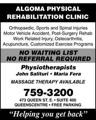 Algoma Physical Rehabilitation Clinic (705-759-3200) - Display Ad - ALGOMA PHYSICAL REHABILITATION CLINIC Orthopaedic, Sports and Spinal Injuries Motor Vehicle Accident, Post-Surgery Rehab Work Related Injury, Osteoarthritis, Acupuncture, Customized Exercise Programs NO WAITING LIST NO REFERRAL REQUIRED Physiotherapists John Salituri   Maria Fera MASSAGE THERAPY AVAILABLE 759-3200 473 QUEEN ST. E.   SUITE 400 QUEENSCENTRE   FREE PARKING Helping you get back ALGOMA PHYSICAL REHABILITATION CLINIC Orthopaedic, Sports and Spinal Injuries Motor Vehicle Accident, Post-Surgery Rehab Work Related Injury, Osteoarthritis, Acupuncture, Customized Exercise Programs NO WAITING LIST NO REFERRAL REQUIRED Physiotherapists John Salituri   Maria Fera MASSAGE THERAPY AVAILABLE 759-3200 473 QUEEN ST. E.   SUITE 400 QUEENSCENTRE   FREE PARKING Helping you get back