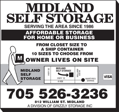 Midland Self Storage (705-526-3236) - Display Ad - SERVING THE AREA SINCE 1986 AFFORDABLE STORAGE FOR HOME OR BUSINESS FROM CLOSET SIZE TO A SHIP CONTAINER 10 SIZES TO CHOOSE FROM OWNER LIVES ON SITE MIDLAND SELF STORAGE MIDLAND HWY 93 SELF 500 M WILLIAM HWY 12 MARTYR S STORAGE SHRINE 4 KM 705 526-3236 812 WILLIAM ST. MIDLAND A DIVISION OF GRIZZLY STORAGE INC SERVING THE AREA SINCE 1986 AFFORDABLE STORAGE FOR HOME OR BUSINESS FROM CLOSET SIZE TO A SHIP CONTAINER 10 SIZES TO CHOOSE FROM OWNER LIVES ON SITE MIDLAND SELF STORAGE MIDLAND HWY 93 SELF 500 M WILLIAM HWY 12 MARTYR S STORAGE SHRINE 4 KM 705 526-3236 812 WILLIAM ST. MIDLAND A DIVISION OF GRIZZLY STORAGE INC  SERVING THE AREA SINCE 1986 AFFORDABLE STORAGE FOR HOME OR BUSINESS FROM CLOSET SIZE TO A SHIP CONTAINER 10 SIZES TO CHOOSE FROM OWNER LIVES ON SITE MIDLAND SELF STORAGE MIDLAND HWY 93 SELF 500 M WILLIAM HWY 12 MARTYR S STORAGE SHRINE 4 KM 705 526-3236 812 WILLIAM ST. MIDLAND A DIVISION OF GRIZZLY STORAGE INC  SERVING THE AREA SINCE 1986 AFFORDABLE STORAGE FOR HOME OR BUSINESS FROM CLOSET SIZE TO A SHIP CONTAINER 10 SIZES TO CHOOSE FROM OWNER LIVES ON SITE MIDLAND SELF STORAGE MIDLAND HWY 93 SELF 500 M WILLIAM HWY 12 MARTYR S STORAGE SHRINE 4 KM 705 526-3236 812 WILLIAM ST. MIDLAND A DIVISION OF GRIZZLY STORAGE INC  SERVING THE AREA SINCE 1986 AFFORDABLE STORAGE FOR HOME OR BUSINESS FROM CLOSET SIZE TO A SHIP CONTAINER 10 SIZES TO CHOOSE FROM OWNER LIVES ON SITE MIDLAND SELF STORAGE MIDLAND HWY 93 SELF 500 M WILLIAM HWY 12 MARTYR S STORAGE SHRINE 4 KM 705 526-3236 812 WILLIAM ST. MIDLAND A DIVISION OF GRIZZLY STORAGE INC