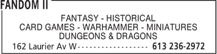 Fandom II (613-236-2972) - Annonce illustr&eacute;e - FANTASY - HISTORICAL CARD GAMES - WARHAMMER - MINIATURES DUNGEONS &amp; DRAGONS  FANTASY - HISTORICAL CARD GAMES - WARHAMMER - MINIATURES DUNGEONS &amp; DRAGONS  FANTASY - HISTORICAL CARD GAMES - WARHAMMER - MINIATURES DUNGEONS &amp; DRAGONS