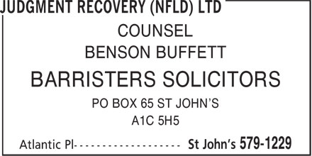 Judgment Recovery (Nfld) Ltd (709-579-1229) - Annonce illustrée - PO BOX 65 ST JOHN'S A1C 5H5 COUNSEL BENSON BUFFETT BARRISTERS SOLICITORS PO BOX 65 ST JOHN'S A1C 5H5 COUNSEL BENSON BUFFETT BARRISTERS SOLICITORS