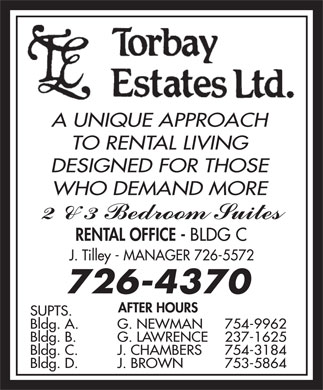 Torbay Estates Ltd (709-726-4370) - Annonce illustr&eacute;e - TO RENTAL LIVING DESIGNED FOR THOSE A UNIQUE APPROACH WHO DEMAND MORE RENTAL OFFICE - BLDG C J. Tilley - MANAGER 726-5572 SUPTS. Bldg. A. G. NEWMAN 754-9962 Bldg. B. G. LAWRENCE 237-1625 Bldg. C. J. CHAMBERS 754-3184 A UNIQUE APPROACH TO RENTAL LIVING DESIGNED FOR THOSE Bldg. D. J. BROWN 753-5864 WHO DEMAND MORE RENTAL OFFICE - BLDG C J. Tilley - MANAGER 726-5572 SUPTS. Bldg. A. G. NEWMAN 754-9962 Bldg. B. G. LAWRENCE 237-1625 Bldg. C. J. CHAMBERS 754-3184 Bldg. D. J. BROWN 753-5864