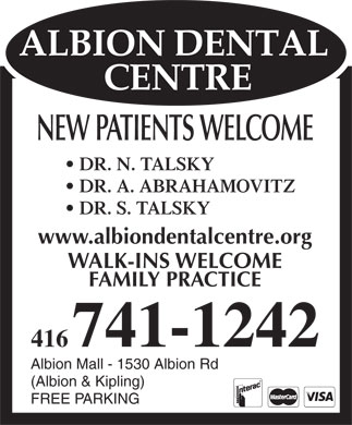 Albion Dental Centre (416-741-1242) - Annonce illustrée - NEW PATIENTS WELCOME DR. N. TALSKY DR. A. ABRAHAMOVITZ DR. S. TALSKY www.albiondentalcentre.org WALK-INS WELCOME FAMILY PRACTICE 416741-1242 Albion Mall - 1530 Albion Rd (Albion & Kipling) FREE PARKING NEW PATIENTS WELCOME DR. N. TALSKY DR. A. ABRAHAMOVITZ DR. S. TALSKY www.albiondentalcentre.org WALK-INS WELCOME FAMILY PRACTICE 416741-1242 Albion Mall - 1530 Albion Rd (Albion & Kipling) FREE PARKING  NEW PATIENTS WELCOME DR. N. TALSKY DR. A. ABRAHAMOVITZ DR. S. TALSKY www.albiondentalcentre.org WALK-INS WELCOME FAMILY PRACTICE 416741-1242 Albion Mall - 1530 Albion Rd (Albion & Kipling) FREE PARKING NEW PATIENTS WELCOME DR. N. TALSKY DR. A. ABRAHAMOVITZ DR. S. TALSKY www.albiondentalcentre.org WALK-INS WELCOME FAMILY PRACTICE 416741-1242 Albion Mall - 1530 Albion Rd (Albion & Kipling) FREE PARKING
