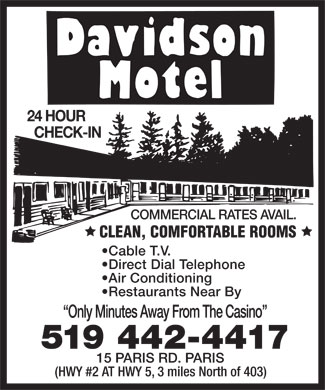 "Davidson Motel (519-442-4417) - Display Ad - Davidson Motel 24 HOUR CHECK-IN COMMERCIAL RATES AVAIL.  CLEAN, COMFORTABLE ROOMS  Cable T.V.  Direct Dial Telephone  Air Conditioning  Restaurants Near By ""Only Minutes Away From The Casino"" 519 442-4417 15 PARIS RD. PARIS (HWY #2 AT HWY 5, 3 miles North of 403)"