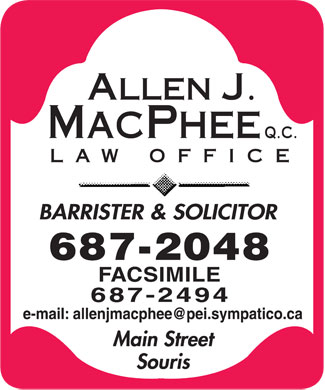 MacPhee Allen J QC (902-687-2048) - Annonce illustr&eacute;e - ALLEN J. MACPHEE Q.C. LAW OFFICE BARRISTER &amp; SOUCITOR 687-2048 FACSIMILE 687-2494 e-mail: allenjmacphee@pei.sympatico.ca Main Street Souris
