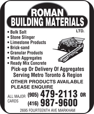 Roman Building Materials Ltd (905-479-2113) - Display Ad - LTD. Bulk Salt Stone Slinger Limestone Products Brick-sand Granular Products Wash Aggregates Ready Mix Concrete Pick-up Or Delivery Of Aggregates Serving Metro Toronto & Region OTHER PRODUCTS AVAILABLE PLEASE ENQUIRE (905) OR 479-2113 ALL MAJOR CARDS (416) 987-9600 2695 FOURTEENTH AVE MARKHAM