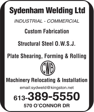Sydenham Welding Ltd (613-389-5550) - Annonce illustrée - Sydenham Welding Ltd INDUSTRIAL - COMMERCIAL Custom Fabrication Structural Steel O.W.S.J. Plate Shearing, Forming & Rolling Machinery Relocating & Installation email:sydweld@kingston.net 613-389-5550 570 O CONNOR DR  Sydenham Welding Ltd INDUSTRIAL - COMMERCIAL Custom Fabrication Structural Steel O.W.S.J. Plate Shearing, Forming & Rolling Machinery Relocating & Installation email:sydweld@kingston.net 613-389-5550 570 O CONNOR DR Sydenham Welding Ltd INDUSTRIAL - COMMERCIAL Custom Fabrication Structural Steel O.W.S.J. Plate Shearing, Forming & Rolling Machinery Relocating & Installation email:sydweld@kingston.net 613-389-5550 570 O CONNOR DR  Sydenham Welding Ltd INDUSTRIAL - COMMERCIAL Custom Fabrication Structural Steel O.W.S.J. Plate Shearing, Forming & Rolling Machinery Relocating & Installation email:sydweld@kingston.net 613-389-5550 570 O CONNOR DR