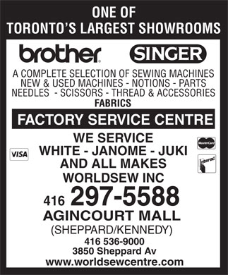 World Sewing Centres (416-297-5588) - Display Ad - ONE OF TORONTO S LARGEST SHOWROOMS A COMPLETE SELECTION OF SEWING MACHINES NEW & USED MACHINES - NOTIONS - PARTS NEEDLES  - SCISSORS - THREAD & ACCESSORIES FABRICS FACTORY SERVICE CENTRE WE SERVICE WHITE - JANOME - JUKI AND ALL MAKES WORLDSEW INC 416 297-5588 AGINCOURT MALL (SHEPPARD/KENNEDY) 416 536-9000 3850 Sheppard Av www.worldsewcentre.com