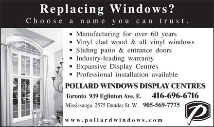 Pollard Windows Inc (416-696-6716) - Annonce illustr&eacute;e - Replacing Windows? Choose a name you can trust. Manufacturing for over 60 years Vinyl clad wood &amp; all vinyl windows Sliding patio &amp; entrance doors Industry-leading warranty Expansive Display Centres Professional installation available POLLARD WINDOWS DISPLAY CENTRES Toronto  939 Eglinton Ave. E.       416-696-6716 Mississauga  2575 Dundas St. W.    905-569-7775 www.pollardwindows.com