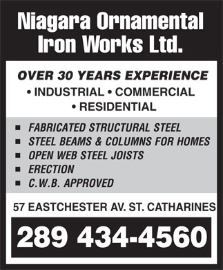 Niagara Ornamental Iron Works Limited (905-688-9663) - Display Ad - Niagara Ornamental Iron Works Ltd. OVER 30 YEARS EXPERIENCE INDUSTRIAL   COMMERCIAL RESIDENTIAL FABRICATED STRUCTURA LSTEEL STEELBEAMS&COLUMN SFOR HOMES OPEN WEBSTEELJOISTS ERECT ION C.W.B.APPRO VED 57 EASTCHESTER AV. ST. CATHARINES 289 434-4560