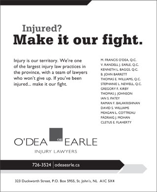 O'dea Earle Law Offices (709-726-3524) - Annonce illustrée - M. FRANCIS O DEA, Q.C. Injury is our territory. We re one V. RANDELL J. EARLE, Q.C. of the largest injury law practices in KENNETH L. BAGGS, Q.C. the province, with a team of lawyers B. JOHN BARRETT who won t give up. If you ve been THOMAS E. WILLIAMS, Q.C. STEPHANIE L. NEWELL, Q.C. injured... make it our fight. GREGORY F. KIRBY THOMAS J. JOHNSON IAN S. PATEY RAMAN F. BALAKRISHNAN DAVID S. WILLIAMS MEAGAN L. COTTREAU PÁDRAIG J. MOHAN CLETUS E. FLAHERTY 726-3524odeaearle.ca 323 Duckworth Street, P.O. Box 5955, St. John s, NL  A1C 5X4