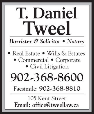 Tweel T Daniel (902-368-8600) - Annonce illustrée - Barrister & Solicitor   Notary Real Estate   Wills & Estates Commercial   Corporate Civil Litigation 902-368-8600 902-368-8810 105 Kent Street Facsimile: