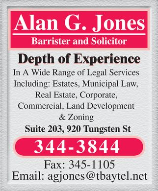 Jones Alan G Law Office (807-344-3844) - Annonce illustrée - Alan G. Jones Barrister and Solicitor Depth of Experience In A Wide Range of Legal Services Including: Estates, Municipal Law, Real Estate, Corporate, Commercial, Land Development & Zoning Suite 203, 920 Tungsten St 344-3844 Fax: 345-1105 Email: agjones@tbaytel.net Alan G. Jones Barrister and Solicitor Depth of Experience In A Wide Range of Legal Services Including: Estates, Municipal Law, Real Estate, Corporate, Commercial, Land Development & Zoning Suite 203, 920 Tungsten St 344-3844 Fax: 345-1105 Email: agjones@tbaytel.net