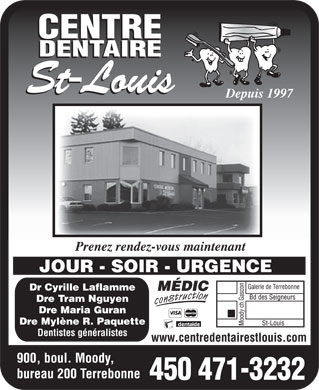 Centre Dentaire St-Louis (450-471-3232) - Annonce illustr&eacute;e - Depuis 1997 Prenez rendez-vous maintenant JOUR - SOIR - URGENCE Dr Cyrille Laflamme Dre Tram Nguyen Dre Maria Guran Dre Myl&egrave;ne R. Paquette Dentistes g&eacute;n&eacute;ralistes www.centredentairestlouis.com 900, boul. Moody, bureau 200 Terrebonne 450 471-3232 Depuis 1997 Prenez rendez-vous maintenant JOUR - SOIR - URGENCE Dr Cyrille Laflamme Dre Tram Nguyen Dre Maria Guran Dre Mylne R. Paquette Dentistes gnralistes www.centredentairestlouis.com 900, boul. Moody, bureau 200 Terrebonne 450 471-3232