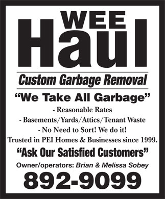 Wee Haul (902-892-9099) - Display Ad - Custom Garbage Removal - Reasonable Rates - Basements/Yards/Attics/Tenant Waste - No Need to Sort! We do it! Trusted in PEI Homes & Businesses since 1999. Ask Our Satisfied Customers Owner/operators: Brian & Melissa Sobey  Custom Garbage Removal - Reasonable Rates - Basements/Yards/Attics/Tenant Waste - No Need to Sort! We do it! Trusted in PEI Homes & Businesses since 1999. Ask Our Satisfied Customers Owner/operators: Brian & Melissa Sobey