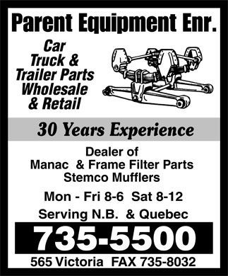 Parent Equipment Enr (506-735-5500) - Display Ad - Parent Equipment Enr. Car Truck & Trailer Parts Wholesale & Retail 30 Years Experience Dealer of Manac & Frame Filter Parts Stemco Mufflers Mon-Fri 8-6 Sat 8-12 Serving N.B. & Quebec 735-5500 565 Victoria FAX 735-8032 Parent Equipment Enr. Car Truck & Trailer Parts Wholesale & Retail 30 Years Experience Dealer of Manac & Frame Filter Parts Stemco Mufflers Mon-Fri 8-6 Sat 8-12 Serving N.B. & Quebec 735-5500 565 Victoria FAX 735-8032