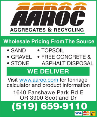 AAROC Aggregates Ltd (519-659-9110) - Display Ad - Wholesale Pricing From The Source SAND TOPSOIL GRAVEL FREE CONCRETE & STONE ASPHALT DISPOSAL WE DELIVER Visit www.aaroc.com for tonnage calculator and product information 1640 Fanshawe Park Rd E OR 3900 Scotland Dr