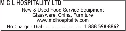 M C L Hospitality Ltd (1-888-598-8862) - Display Ad - Glassware, China, Furniture www.mclhospitality.com New & Used Food Service Equipment