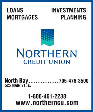 Northern Credit Union Limited (705-995-9835) - Display Ad - LOANS INVESTMENTS MORTGAGES PLANNING North Bay 705-476-3500 ................. 525 MAIN ST. E. 1-800-461-2238 www.northerncu.com
