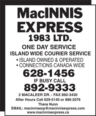 MacInnis Express 1983 Ltd (902-892-9333) - Annonce illustrée - ONE DAY SERVICE ISLAND WIDE COURIER SERVICE ISLAND OWNED & OPERATED CONNECTIONS CANADA WIDE 628-1456 IF BUSY CALL 892-9333 2 MACALEER DR. - FAX 892-3430 After Hours Call 629-5140 or 886-2076 Thane Nunn EMAIL: macinnisexp@macinnisexpress.com www.macinnisexpress.ca