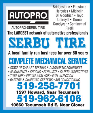Autopro-Serbu Tire (519-258-7701) - Annonce illustrée - Bridgestone   Firestone Hercules   Michelin BF Goodrich   Toyo Uniroyal    Kumo Goodyear   Continental AUTOPRO-SERBU TIRE Pirelli The LARGEST network of automotive professionals A local family run business for over 60 years COMPLETE MECHANICAL SERVICE STATE OF THE ART TESTING & DIAGNOSTIC EQUIPMENT ALIGNMENTS   SHOCKS   EXHAUSTS   SAFETY INSPECTIONS TUNE-UPS   ENGINE ANALYSIS   FUEL INJECTION BATTERY & CHARGING SYSTEMS   AIR CONDITIONING 519-258-7701 1597 Howard, Near Tecumseh 519-962-6106 10660 Tecumseh Rd E, Near Clover