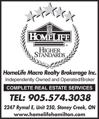 Homelife Macro Realty Inc (905-574-3038) - Display Ad - HomeLife Macro Realty Brokerage Inc. Independently Owned and Operated/Broker COMPLETE REAL ESTATE SERVICES TEL: 905.574.3038 2247 Rymal E, Unit 250, Stoney Creek, ON www.homelifehamilton.com  HomeLife Macro Realty Brokerage Inc. Independently Owned and Operated/Broker COMPLETE REAL ESTATE SERVICES TEL: 905.574.3038 2247 Rymal E, Unit 250, Stoney Creek, ON www.homelifehamilton.com  HomeLife Macro Realty Brokerage Inc. Independently Owned and Operated/Broker COMPLETE REAL ESTATE SERVICES TEL: 905.574.3038 2247 Rymal E, Unit 250, Stoney Creek, ON www.homelifehamilton.com