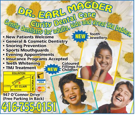 Magder Earl Dr (416-755-0151) - Display Ad - DR. EARL MAGDER Curity Dental Care Gentle dentistry for adults, kids and great big babies.  New Patients Welcome  General & Cosmetic Dentistry  Snoring Prevention  Sports Mouthguards  Evening Appointments  Insurance Programs Accepted  Teeth Whitening  TMJ Treatment  NEW Tooth Jewellery  NEW Coloured Fillings For Children  Interac  VISA  MasterCard 947 O'Connor Drive (Free Parking In Back) 416 755-0151