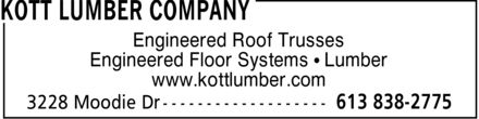 Kott Lumber Company (613-838-2775) - Display Ad - KOTT LUMBER COMPANY Engineered Roof Trusses Engineered Floor Systems Lumber www.kottlumber.com 3228 Moodie Dr 613 838-2775 KOTT LUMBER COMPANY Engineered Roof Trusses Engineered Floor Systems Lumber www.kottlumber.com 3228 Moodie Dr 613 838-2775 KOTT LUMBER COMPANY Engineered Roof Trusses Engineered Floor Systems Lumber www.kottlumber.com 3228 Moodie Dr 613 838-2775 KOTT LUMBER COMPANY Engineered Roof Trusses Engineered Floor Systems Lumber www.kottlumber.com 3228 Moodie Dr 613 838-2775 KOTT LUMBER COMPANY Engineered Roof Trusses Engineered Floor Systems Lumber www.kottlumber.com 3228 Moodie Dr 613 838-2775