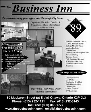 Business Inn (The) (613-232-1121) - Display Ad - The Business Inn 180 Maclaren Street (at Elgin), Ottawa, Ontario, K2P 0L3 6132321121 8003631777 6132328143 www.thebusinessinn.com  Fully Loaded With Office Productivity Software  Download up to 10 Mbps  Configuration Free VPN Access to Home or Office with your laptop  On-Site IT Support Phone: The convenience of your office and the comfort of home Experience The Value, Comfort & Convenience of our 140 Suites in Downtown Ottawa In-Suite PC with Free High-Speed Internet Access Suites From $ 89 Furnished Bachelor, One & Two Bedroom Suites Daily & Monthly Rates Meeting Facilities Fitness Centre Friendly & Knowledgable Staff Air Conditioning Business Centre Fully Equipped Kitchens In & Outdoor Parking Full Service Restaurant Balconies No Charge Services Include: Laundry Facilities Local Calls Continental Breakfast Daily Housekeeping DVD Players Clothes Steamers A/V Equipment Delivering Today What Others Promise Tommorrow Fax: Toll Free: www.thebusinessinn.com email@thebusinessinn.com