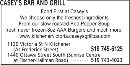 Casey's Bar And Grill (519-745-6125) - Annonce illustrée - www.kitchenervictoria.caseysgrillbar.com Food First at Casey's We choose only the freshest ingredients From our slow roasted Red Pepper Soup fresh never frozen 8oz AAA Burgers and much more!