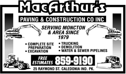 MacArthur's Paving & Construction Co Inc (506-802-7863) - Display Ad - MacArthur's PAVING & CONSTRUCTION CO INC SERVING MONCTON & AREA SINCE 1979  COMPLETE SITE PREPARATION  EXCAVATION  TRUCKING  DEMOLITION  WATER & SEWER PIPELINES FREE ESTIMATES 859-9190 25 RAYMOND ST CALEDONIA IND PK