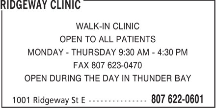 Ridgeway Clinic (807-622-0601) - Annonce illustrée - WALK-IN CLINIC OPEN TO ALL PATIENTS MONDAY - THURSDAY 9:30 AM - 4:30 PM FAX 807 623-0470 OPEN DURING THE DAY IN THUNDER BAY  WALK-IN CLINIC OPEN TO ALL PATIENTS MONDAY - THURSDAY 9:30 AM - 4:30 PM FAX 807 623-0470 OPEN DURING THE DAY IN THUNDER BAY