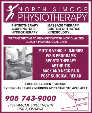 North Simcoe Physiotherapy (905-743-9000) - Display Ad - PHYSIOTHERAPY MASSAGE THERAPY ACUPUNCTURE CUSTOM ORTHOTICS HYDROTHERAPY KINESIOLOGY WE TAKE THE TIME TO PROVIDE YOU WITH INDIVIDUALIZED, QUALITY, PROFESSIONAL CARE MOTOR VEHICLE INJURIES WSIB PROGRAMS SPORTS THERAPY ARTHRITIS BACK AND NECK PAIN POST SURGICAL REHAB FREE, CONVENIENT PARKING EVENING AND EARLY MORNING APPOINTMENTS AVAILABLE 905 743-9000 1487 SIMCOE STREET NORTH UNIT 5, OSHAWA