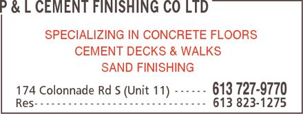 P & L Cement Finishing Co Ltd (613-727-9770) - Display Ad - P & L CEMENT FINISHING CO LTD SPECIALIZING IN CONCRETE FLOORS CEMENT DECKS & WALKS SAND FINISHING 174 Colonnade Rd S (Unit 11) 613 727-9770 Res 613 823-1275 - P & L CEMENT FINISHING CO LTD SPECIALIZING IN CONCRETE FLOORS CEMENT DECKS & WALKS SAND FINISHING 174 Colonnade Rd S (Unit 11) 613 727-9770 Res 613 823-1275