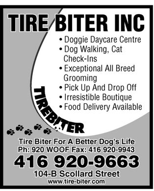 Tire Biter (416-920-9663) - Annonce illustrée - TIRE BITER INC  Doggie Daycare Centre  Dog Walking  Cat Check-Ins  Exceptional All Breed Grooming  Pick Up And Drop Off  Irresistible Boutique  Food Delivery Available Tire Biter For A Better Dog's Life Ph: 920-WOOF Fax: 416 920-9943 416 920-9663 104-B Scollard Street www.tire-biter.com