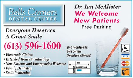Bells Corners Dental Centre (613-596-1600) - Display Ad - Dr. Ian McAlisterDr. Ian McAlister We Welcome New Patients Free Parking Everyone Deserves A Great Smile 90-D Robertson Rd, (613) 596-1600 Bells Corners Electronic Claims (Robertson at Moodie) Extended Hours & Saturdays New Patients and Emergencies Welcome Family Dentistry Smile Whitening