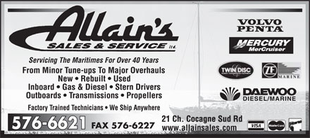 Allain's Sales & Service Ltd (506-576-6621) - Annonce illustrée - Allain's SALES & SERVICE ltd Servicing The Maritimes For Over 40 Years From Minor Tune-ups To Major Overhauls  New  Rebuilt  Used  Inboard  Gas & Diesel  Stern Drivers  Outboards  Transmissions  Propellers  Factory Trained Technicians  We Ship Anywhere  VOLVO PENTA  MERCURY MerCruiser  TWIN DISC POWER TRANSMISSION EQUIPMENT  ZF MARINE  DAEWOO DIESEL/MARINE 576-6621 FAX 576-6227 21 Ch Cocagne Sud Rd www.allainsales.com  VISA  MasterCard  Interac