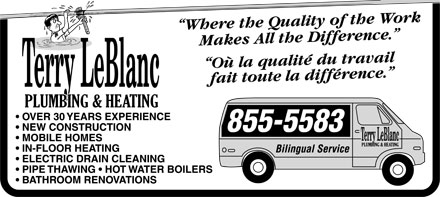 "Terry LeBlanc Plumbing & Heating (506-855-5583) - Annonce illustrée - Terry LeBlanc PLUMBING & HEATING  OVER 30 YEARS EXPERIENCE  NEW CONSTRUCTION  MOBILE HOMES  IN-FLOOR HEATING  ELECTRIC DRAIN CLEANING  PIPE THAWING  HOTWATER BOILERS  BATHROOM RENOVATIONS ""Where the Quality of the Work Makes All the Difference."" ""Où la quality du travail fait toute la difference."" 855-5583 Bilingual Service Terry LeBlanc PLUMBING & HEATING  OVER 30 YEARS EXPERIENCE  NEW CONSTRUCTION  MOBILE HOMES  IN-FLOOR HEATING  ELECTRIC DRAIN CLEANING  PIPE THAWING  HOTWATER BOILERS  BATHROOM RENOVATIONS ""Where the Quality of the Work Makes All the Difference."" ""Où la quality du travail fait toute la difference."" 855-5583 Bilingual Service"