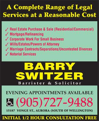 Barry W Switzer (905-727-9488) - Annonce illustr&eacute;e - A Complete Range of Legal Services at a Reasonable Cost Real Estate Purchase &amp; Sale (Residential/Commercial) Mortgage/Refinancing Corporate Work For Small Business Wills/Estates/Powers of Attorney Marriage Contracts/Separations/Uncontested Divorces Notarial Services BARRY SWITZER Barrister &amp; Solicitor EVENING APPOINTMENTS AVAILABLE ( ) 905727-9488 15187  YONGE ST., AURORA (SOUTH OF WELLINGTON) INITIAL 1/2 HOUR CONSULTATION FREE A Complete Range of Legal Services at a Reasonable Cost Real Estate Purchase &amp; Sale (Residential/Commercial) Mortgage/Refinancing Corporate Work For Small Business Wills/Estates/Powers of Attorney Marriage Contracts/Separations/Uncontested Divorces Notarial Services BARRY SWITZER Barrister &amp; Solicitor EVENING APPOINTMENTS AVAILABLE ( ) 905727-9488 15187  YONGE ST., AURORA (SOUTH OF WELLINGTON) INITIAL 1/2 HOUR CONSULTATION FREE