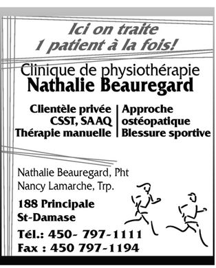 Beauregard Nathalie Physiotherapeute (450-797-1111) - Annonce illustr&eacute;e - Clinique de physioth&eacute;rapie Natahlie Beauregard lci on traite 1 patient &agrave; la fois! Client&egrave;le priv&eacute;e CSST SAAQ Th&eacute;rapie manuelle Approche ost&eacute;opatique Blessure sportive Nathalie Beauregard Pht Nancy Lamarche Trp 188 Principale St-Damase T&eacute;l : 450-797-1111 Fax : 450-797-1194