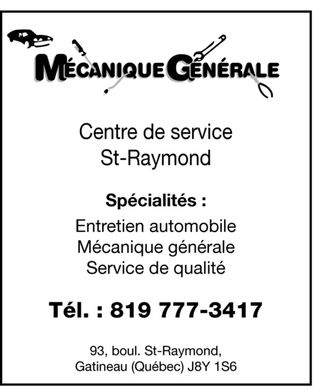 Centre de service St-Raymond (Ubald Cousineau) (819-777-3417) - Display Ad - Centre de service St-Raymond M&Eacute;CANIQUE G&Eacute;N&Eacute;RALE Sp&eacute;cialit&eacute;s:  Entretien automobile  M&eacute;canique g&eacute;n&eacute;rale  Service de qualit&eacute; T&eacute;l. : 819 777-3417 93, boul. St-Raymond, Gatineau (Qu&eacute;bec) J8Y 1S6