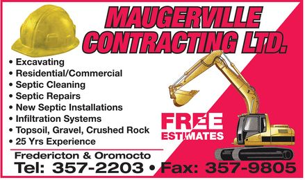 Maugerville Contracting Ltd (506-357-2203) - Display Ad - MAUGERVILLE CONTRACTING LTD.  Excavating  Residential/Commercial  Septic Cleaning  Septic Repairs  New Septic Installations  Infiltration Systems  Topsoil, Gravel, Crushed Rock  25 Yrs Experience Fredericton & Oromocto Tel: 357-2203 FREE ESTIMATES Fax: 357-9805