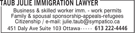 Taub Julie Immigration Lawyer (613-222-4446) - Annonce illustrée - Business & skilled worker imm. - work permits Family & spousal sponsorship-appeals-refugees Citizenship / e-mail: julie.taub@sympatico.ca