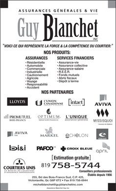 Assurance Blanchet Guy Inc (819-758-5744) - Annonce illustr&eacute;e - VOICI CE QUI REPR&Eacute;SENTE LA FORCE &amp; LA COMP&Eacute;TENCE DU COURTIER: NOS PRODUITS: ASSURANCES SERVICES FINANCIERS Assurance-vie R&eacute;sidentielle Assurance collective Automobile Assurance-salaire Commerciale R.E.&Eacute;.R. Industrielle Fonds mutuels Cautionnement Abris fiscaux Agricole D&eacute;p&ocirc;t &agrave; terme Voyage Responsabilit&eacute; Accident NOS PARTENAIRES L UNIQUE Optimum Soci&eacute;t&eacute; d Assurance inc. assurances g&eacute;n&eacute;rales &amp; MD CROIX BLEUE PAFCO Estimation gratuite 819 LE R&Eacute;SEAU DE COURTIERS Conseillers professionnels D ASSURANCE IND&Eacute;PENDANTS &Eacute;tablis depuis 1956 255, Bd des Bois-Francs Sud, C.P. 425, Victoriaville, Qc G6P 6T2   Fax 819 758-6944 michelblanchet@guyblanchetinc.com Assurance Blanchet Guy Inc