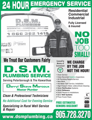 DSM Plumbing (905-728-3270) - Display Ad - D.S.M. Drain Service PLUMBING SERVICE Video Recorded Camera Inspections All Plumbing Repairs/Service Serving Peterborough & The Kawarthas New Work Hot Water Tank Service, Installation High Pressure Water Jetters/Drain Cleaning Darryl Steve Marcoux Water Purification Systems Master Plumber Water Softeners Pump Repairs & Installations Rural Well Systems Clean & Professional Technicians Thaw Frozen Pipes No Additional Cost for Evening Service FREE ESTIMATES SENIORS DISCOUNT Specializing in Rural Well Service & Repair 905.728.3270 www.dsmplumbing.ca 905.728.3270 EMERGENCY SERVICE 24 HOUR Residential Commercial Industrial Fully Licensed & Insured NO JOB TOO SMALL! Licenced by We Treat Our Customers Fairly WE CHARGE Ministry of Environment BY THE JOB NOT THE HOUR! D.S.M. Drain Service PLUMBING SERVICE Video Recorded Camera Inspections All Plumbing Repairs/Service Serving Peterborough & The Kawarthas New Work Hot Water Tank Service, Installation High Pressure Water Jetters/Drain Cleaning Darryl Steve Marcoux Water Purification Systems Master Plumber Water Softeners Rural Well Systems Clean & Professional Technicians Thaw Frozen Pipes No Additional Cost for Evening Service FREE ESTIMATES SENIORS DISCOUNT Specializing in Rural Well Service & Repair 905.728.3270 www.dsmplumbing.ca 905.728.3270 Pump Repairs & Installations EMERGENCY SERVICE 24 HOUR Residential Commercial Industrial Fully Licensed & Insured NO JOB TOO SMALL! Licenced by We Treat Our Customers Fairly WE CHARGE Ministry of Environment BY THE JOB NOT THE HOUR!