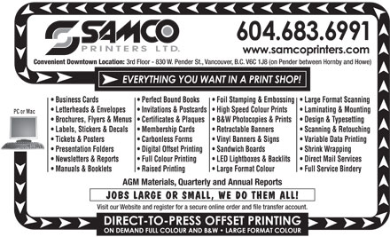 Samco Printers Ltd (604-683-6991) - Annonce illustrée - Convenient Downtown Location: 3rd Floor - 830 W. Pender St., Vancouver, B.C. V6C 1J8 (on Pender between Hornby and Howe) Business Cards Perfect Bound Books Foil Stamping & Embossing  Large Format Scanning Letterheads & Envelopes Invitations & Postcards  High Speed Colour Prints Laminating & Mounting PC or Mac Brochures, Flyers & Menus  Certificates & Plaques B&W Photocopies & Prints Design & Typesetting Labels, Stickers & Decals Membership Cards Retractable Banners Scanning & Retouching Tickets & Posters Carbonless Forms Vinyl Banners & Signs Variable Data Printing Presentation Folders Digital Offset Printing Sandwich Boards Shrink Wrapping Newsletters & Reports Full Colour Printing LED Lightboxes & Backlits Direct Mail Services Manuals & Booklets Raised Printing Large Format Colour Full Service Bindery AGM Materials, Quarterly and Annual Reports JOBS LARGE OR SMALL, WE DO THEM ALL! Visit our Website and register for a secure online order and file transfer account.