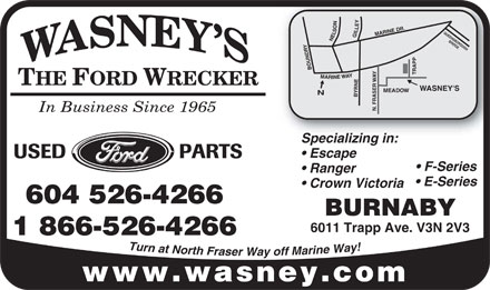 Wasney Automotive Ltd (604-526-4266) - Annonce illustrée - Y N E O L . S L QUE I L MARINE DR ENSB G E N BRI OROUGH DGE RY BOUND TRAPP Y A M W A E R N I WAY E THE FORD WRECKER WASNEY'S MEADOW N BYRN ASER N. FR In Business Since 1965 Specializing in: Escape USED PARTS F-Series Ranger E-Series Crown Victoria 604 526-4266 BURNABY 6011 Trapp Ave. V3N 2V3 1 866-526-4266 T u ! r n y a a t W N e o n r i t r h a F M r f a f s o e r y a W www.wasney.com