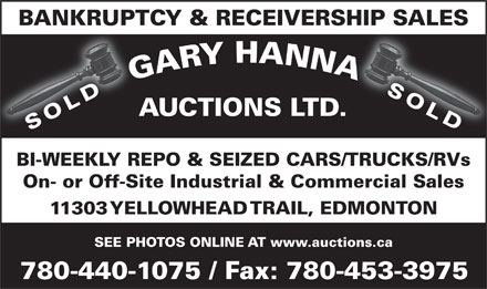Gary Hanna Auctions Ltd (780-440-1075) - Display Ad - BI-WEEKLY REPO & SEIZED CARS/TRUCKS/RVs On- or Off-Site Industrial & Commercial Sales 11303 YELLOWHEAD TRAIL, EDMONTON SEE PHOTOS ONLINE AT www.auctions.ca 780-440-1075 / Fax: 780-453-3975 BANKRUPTCY & RECEIVERSHIP SALES SOLD AUCTIONS LTD. SOLD BI-WEEKLY REPO & SEIZED CARS/TRUCKS/RVs On- or Off-Site Industrial & Commercial Sales 11303 YELLOWHEAD TRAIL, EDMONTON SEE PHOTOS ONLINE AT www.auctions.ca 780-440-1075 / Fax: 780-453-3975 BANKRUPTCY & RECEIVERSHIP SALES SOLD AUCTIONS LTD. SOLD