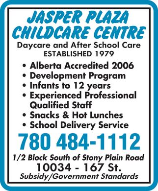 Jasper Plaza Childcare Centre (780-484-1112) - Annonce illustrée - Alberta Accredited 2006 Development Program Infants to 12 years Experienced Professional Qualified Staff Snacks & Hot Lunches School Delivery Service 780 484-1112 1/2 Block South of Stony Plain Road