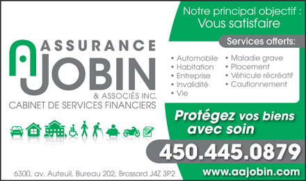Assurance A Jobin &amp; Associ&eacute;s Inc (450-445-0879) - Annonce illustr&eacute;e - Vie Prot&eacute;gez vos biens avec soin 450.445.0879 www.aajobin.comwww.aajobin.com 6300, av. Auteuil, Bureau 202, Brossard J4Z 3P2 Notre principal objectif : Vous satisfaire Services offerts: Maladie grave Automobile Placement Habitation V&eacute;hicule r&eacute;cr&eacute;atif Entreprise Cautionnement Invalidit&eacute;